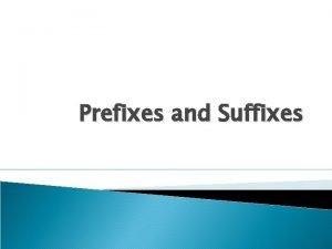 Prefixes and Suffixes Prefix Meaning Sample Word Prefixes