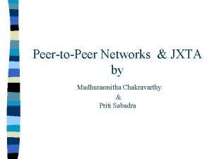 PeertoPeer Networks JXTA by Madhurasmitha Chakravarthy Priti Sabadra