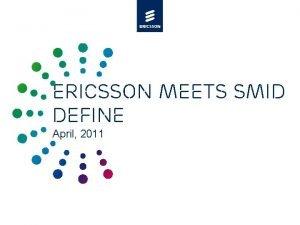 Ericsson meets SMID Define April 2011 Agenda 4