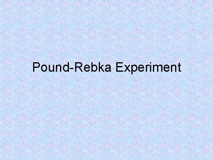 PoundRebka Experiment Experiment Background Experiment done in 1959