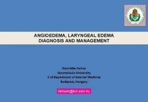 ANGIOEDEMA LARYNGEAL EDEMA DIAGNOSIS AND MANAGEMENT Henriette Farkas