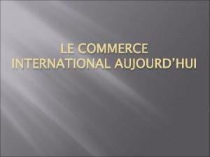 LE COMMERCE INTERNATIONAL AUJOURDHUI I LETAT DU COMMERCE