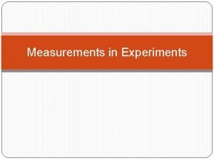 Measurements in Experiments Measurements in Experiments Scientists perform