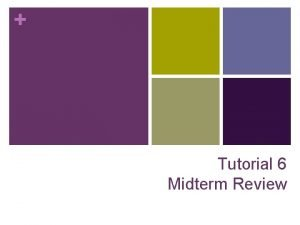 Tutorial 6 Midterm Review Reminder n Midterm is