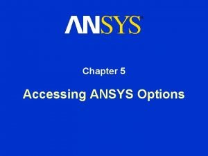 Chapter 5 Accessing ANSYS Options Accessing ANSYS Options