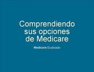 Comprendiendo sus opciones de Medicare Explicado Medicare Explicado