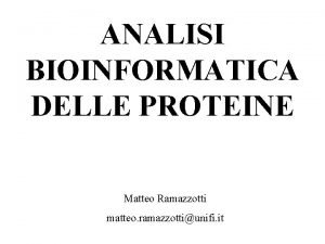 ANALISI BIOINFORMATICA DELLE PROTEINE Matteo Ramazzotti matteo ramazzottiunifi