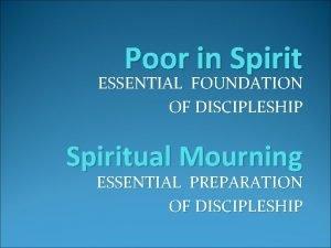 Poor in Spirit ESSENTIAL FOUNDATION OF DISCIPLESHIP Spiritual