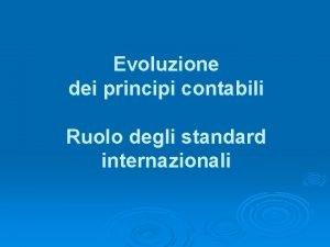 Evoluzione dei principi contabili Ruolo degli standard internazionali