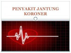 PENYAKIT JANTUNG KORONER Pengertian Penyakit Jantung Koroner PJK