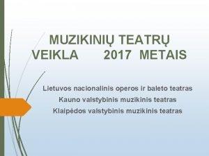 MUZIKINI TEATR VEIKLA 2017 METAIS Lietuvos nacionalinis operos
