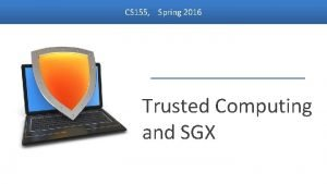 CS 155 Spring 2016 Trusted Computing and SGX