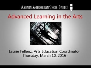 Advanced Learning in the Arts Laurie Fellenz Arts