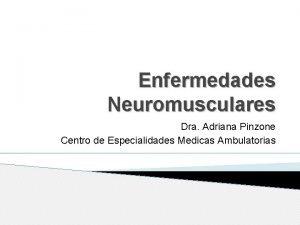 Enfermedades Neuromusculares Dra Adriana Pinzone Centro de Especialidades