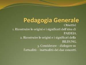 Pedagogia Generale Obiettivi 1 Ricostruire le origini e