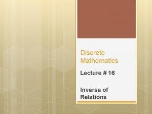 Discrete Mathematics Lecture 16 Inverse of Relations Inverse