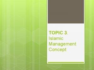 TOPIC 3 Islamic Management Concept ISLAMIC MANAGEMENT CONCEPT
