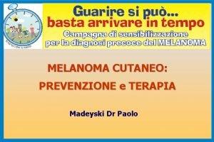 MELANOMA CUTANEO PREVENZIONE e TERAPIA Madeyski Dr Paolo