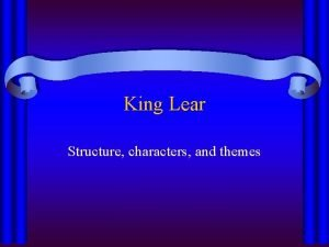 King Lear Structure characters and themes King Lear