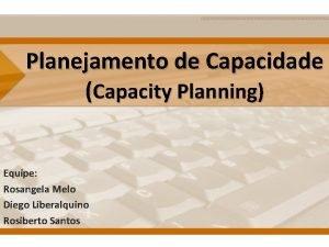 Planejamento de Capacidade Capacity Planning Equipe Rosangela Melo