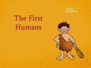 The First Humans Prehistory The first people lived