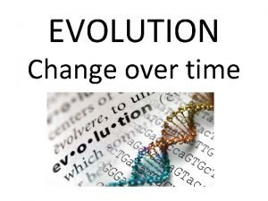 EVOLUTION Change over time Scientists who studied change