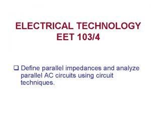 ELECTRICAL TECHNOLOGY EET 1034 q Define parallel impedances