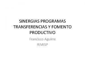 SINERGIAS PROGRAMAS TRANSFERENCIAS Y FOMENTO PRODUCTIVO Francisco Aguirre