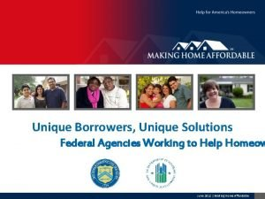 Unique Borrowers Unique Solutions Federal Agencies Working to