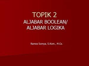 TOPIK 2 ALJABAR BOOLEAN ALJABAR LOGIKA Ramos Somya
