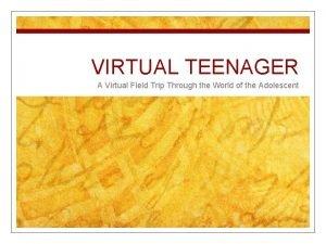 VIRTUAL TEENAGER A Virtual Field Trip Through the