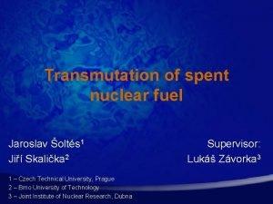 Transmutation of spent nuclear fuel Jaroslav olts 1