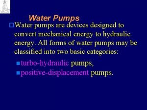 Water Pumps o Water pumps are devices designed