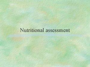 Nutritional assessment Major goals in the assessment of