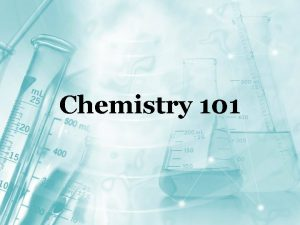 Chemistry 101 What is Chemistry The study of