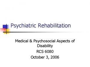 Psychiatric Rehabilitation Medical Psychosocial Aspects of Disability RCS
