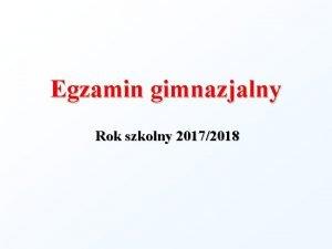 Egzamin gimnazjalny Rok szkolny 20172018 EGZAMIN GIMNAZJALNY SPRAWDZA