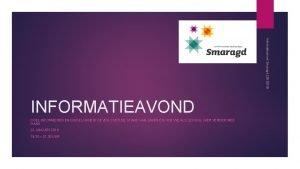 Informatieavond Smaragd 22012019 INFORMATIEAVOND DOEL INFORMEREN EN DUIDELIJKHEID