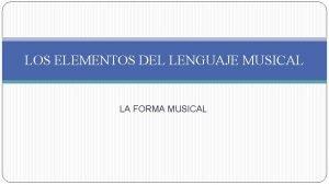 LOS ELEMENTOS DEL LENGUAJE MUSICAL LA FORMA MUSICAL