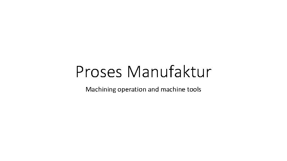 Proses Manufaktur Machining operation and machine tools Machining