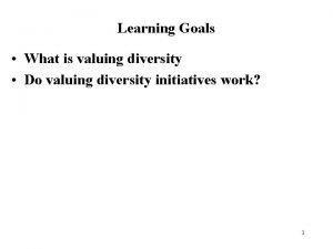 Learning Goals What is valuing diversity Do valuing