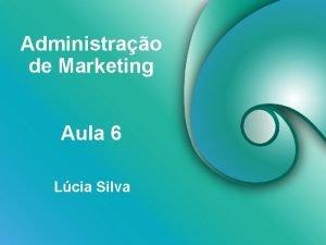 Administrao de Marketing Aula 6 Lcia Silva Objetivos