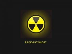 RADIOAKTIVNOST jezgra emitira zraenje ili estice Prirodna Umjetna
