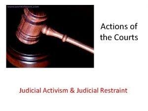 Actions of the Courts Judicial Activism Judicial Restraint