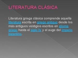 LITERATURA CLSICA Literatura griega clsica comprende aquella literatura