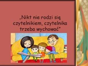Nikt nie rodzi si czytelnikiem czytelnika trzeba wychowa