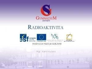 RADIOAKTIVITA Mgr Kamil Kuera Gymnzium a Jazykov kola