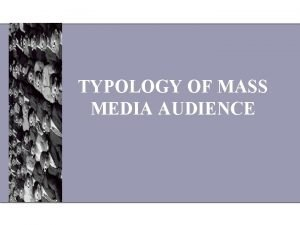 TYPOLOGY OF MASS MEDIA AUDIENCE Media Audience is