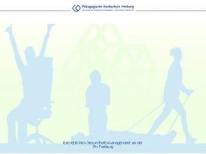 Betriebliches Gesundheitsmanagement an der PH Freiburg Herausforderungen Demografischer