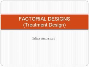 FACTORIAL DESIGNS Treatment Design Erlina Ambarwati Parts of